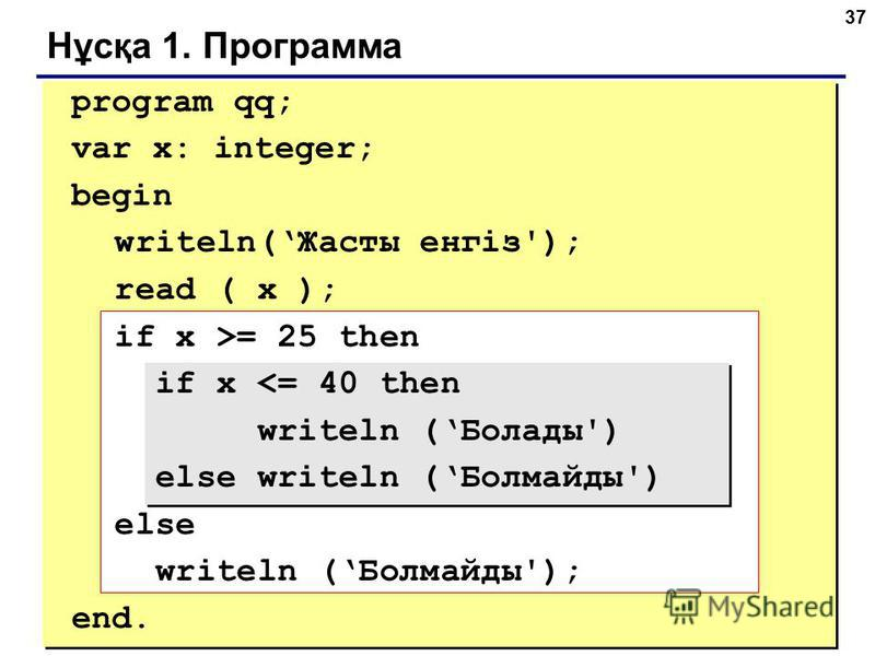 37 Нұсқа 1. Программа program qq; var x: integer; begin writeln(Жасты енгіз'); read ( x ); if x >= 25 then if x <= 40 then writeln (Болады') else writeln (Болмайды') else writeln (Болмайды'); end.