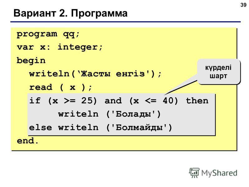 39 Вариант 2. Программа күрделі шарт program qq; var x: integer; begin writeln(Жасты енгіз'); read ( x ); if (x >= 25) and (x <= 40) then writeln ('Болады') else writeln ('Болмайды') end.