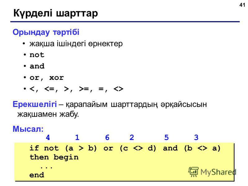 41 Күрделі шарттар Орындау тәртібі жақша ішіндегі өрнектер not and or, xor, >=, =, <> Ерекшелігі – қарапайым шарттардың әрқайсысын жақшамен жабу. Мысал: 4 1 6 2 5 3 if not (a > b) or (c <> d) and (b <> a) then begin... end if not (a > b) or (c <> d)