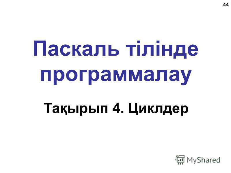 44 Паскаль тілінде программалау Тақырып 4. Циклдер