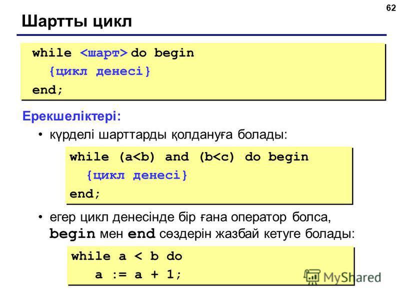 62 Шартты цикл while do begin {цикл денесі} end; while do begin {цикл денесі} end; Ерекшеліктері: күрделі шарттарды қолдануға болады: егер цикл денесінде бір ғана оператор болса, begin мен end сөздерін жазбай кетуге болады: while (a<b) and (b<c) do b