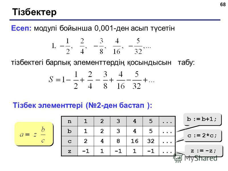 68 Тізбектер Есеп: модулі бойынша 0,001-ден асып түсетін тізбектегі барлық элементтердің қосындысын табу: Тізбек элементтері (2-ден бастап ): n12345... b12345 c2481632... z1 1... b := b+1; c := 2*c; z := -z;