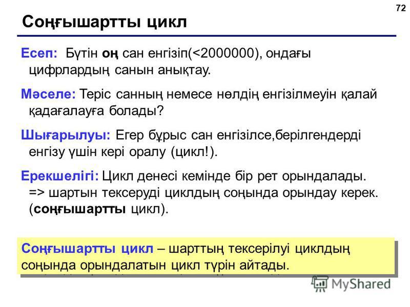 72 Соңғышартты цикл Есеп: Бүтін оң сан енгізіп(<2000000), ондағы цифрлардың санын анықтау. Мәселе: Теріс санның немесе нөлдің енгізілмеуін қалай қадағалауға болады? Шығарылуы: Егер бұрыс сан енгізілсе,берілгендерді енгізу үшін кері оралу (цикл!). Ере