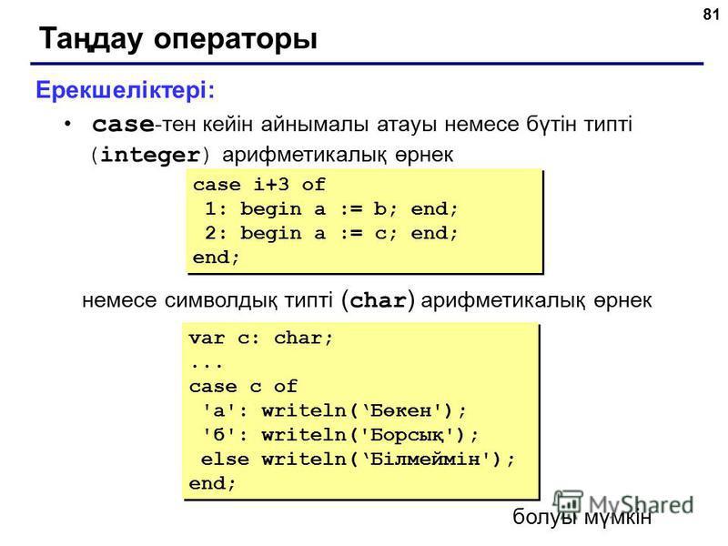 81 Таңдау операторы Ерекшеліктері: case -тен кейін айнымалы атауы немесе бүтін типті (integer) арифметикалық өрнек немесе символдық типті ( char ) арифметикалық өрнек case i+3 of 1: begin a := b; end; 2: begin a := c; end; end; case i+3 of 1: begin a
