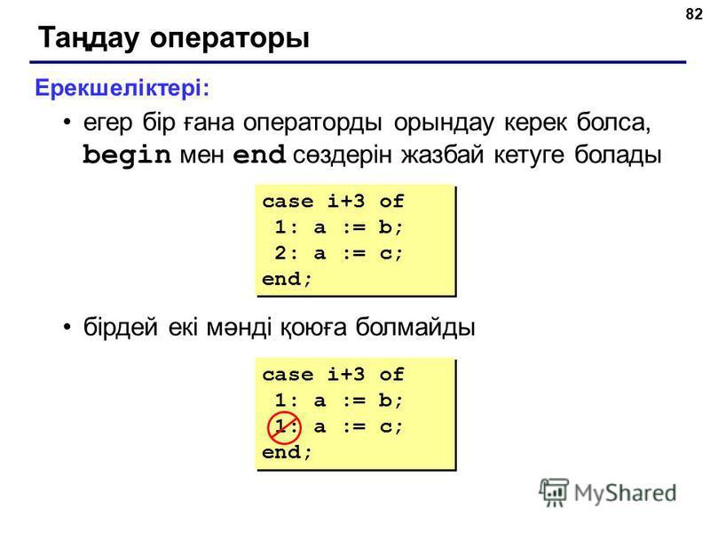 82 Таңдау операторы Ерекшеліктері: егер бір ғана операторды орындау керек болса, begin мен end сөздерін жазбай кетуге болады бірдей екі мәнді қоюға болмайды case i+3 of 1: a := b; 1: a := c; end; case i+3 of 1: a := b; 1: a := c; end; case i+3 of 1: