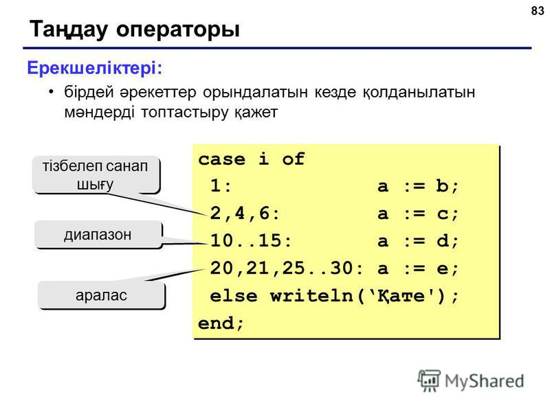 83 Таңдау операторы Ерекшеліктері: бірдей әрекеттер орындалатын кезде қолданылатын мәндерді топтастыру қажет case i of 1: a := b; 2,4,6: a := c; 10..15: a := d; 20,21,25..30: a := e; else writeln(Қате'); end; case i of 1: a := b; 2,4,6: a := c; 10..1