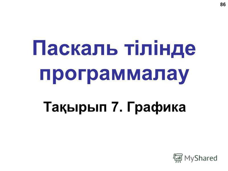 86 Паскаль тілінде программалау Тақырып 7. Графика