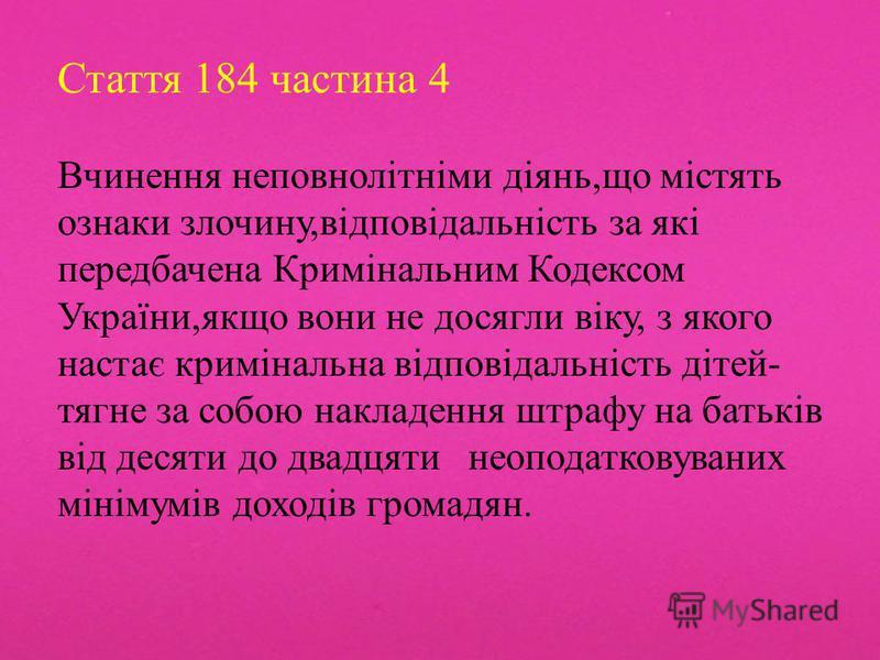 Стаття 184 частина 4 Вчинення неповнолітніми діянь,що містять ознаки злочину,відповідальність за які передбачена Кримінальним Кодексом України,якщо вони не досягли віку, з якого настає кримінальна відповідальність дітей- тягне за собою накладення штр