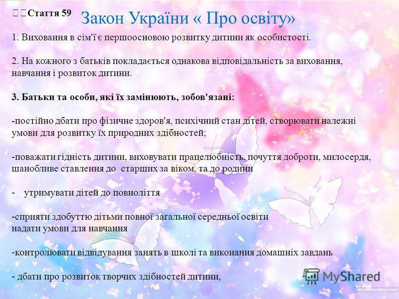 Закон України « Про освіту» Стаття 59 1. Виховання в сім'ї є першоосновою розвитку дитини як особистості. 2. На кожного з батьків покладається однакова відповідальність за виховання, навчання і розвиток дитини. 3. Батьки та особи, які їх замінюють, з