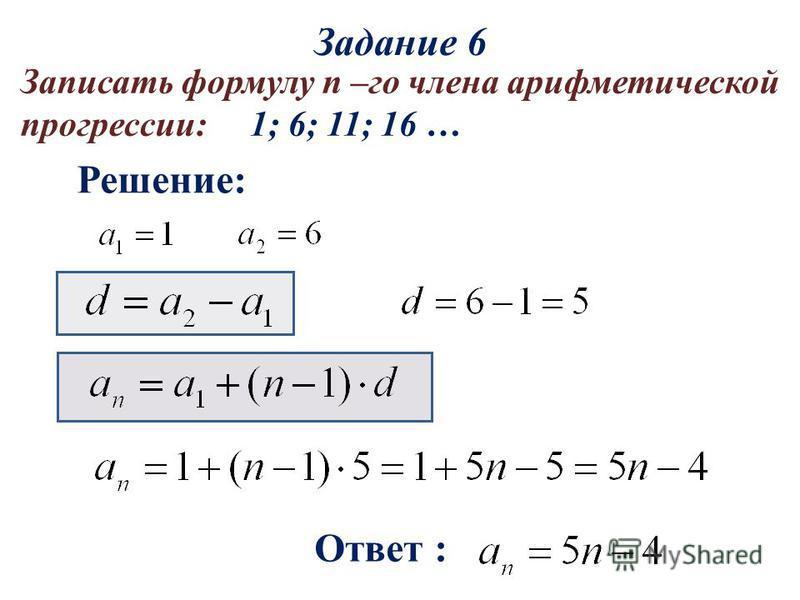 Решение: Ответ : Записать формулу n –го члена арифметической прогрессии: 1; 6; 11; 16 … Задание 6