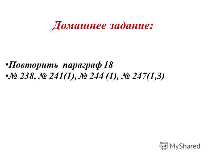 Домашнее задание: Повторить параграф 18 238, 241(1), 244 (1), 247(1,3)