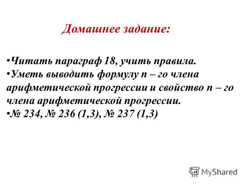 Домашнее задание: Читать параграф 18, учить правила. Уметь выводить формулу n – го члена арифметической прогрессии и свойство n – го члена арифметической прогрессии. 234, 236 (1,3), 237 (1,3)