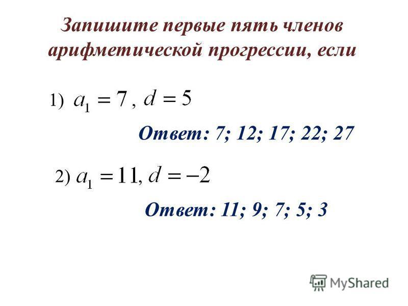 Запишите первые пять членов арифметической прогрессии, если 1), Ответ: 7; 12; 17; 22; 27 2), Ответ: 11; 9; 7; 5; 3