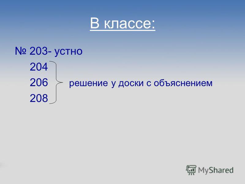 В классе: 203- устно 204 206 решение у доски с объяснением 208