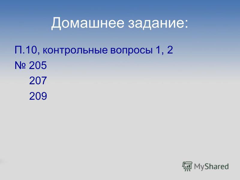 Домашнее задание: П.10, контрольные вопросы 1, 2 205 207 209