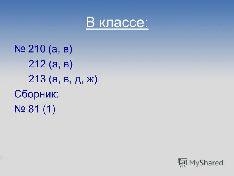 В классе: 210 (а, в) 212 (а, в) 213 (а, в, д, ж) Сборник: 81 (1)
