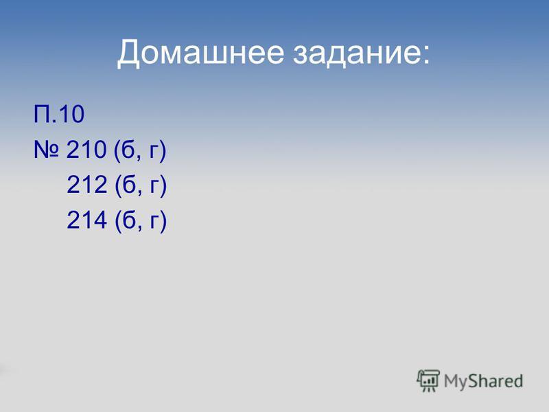 Домашнее задание: П.10 210 (б, г) 212 (б, г) 214 (б, г)