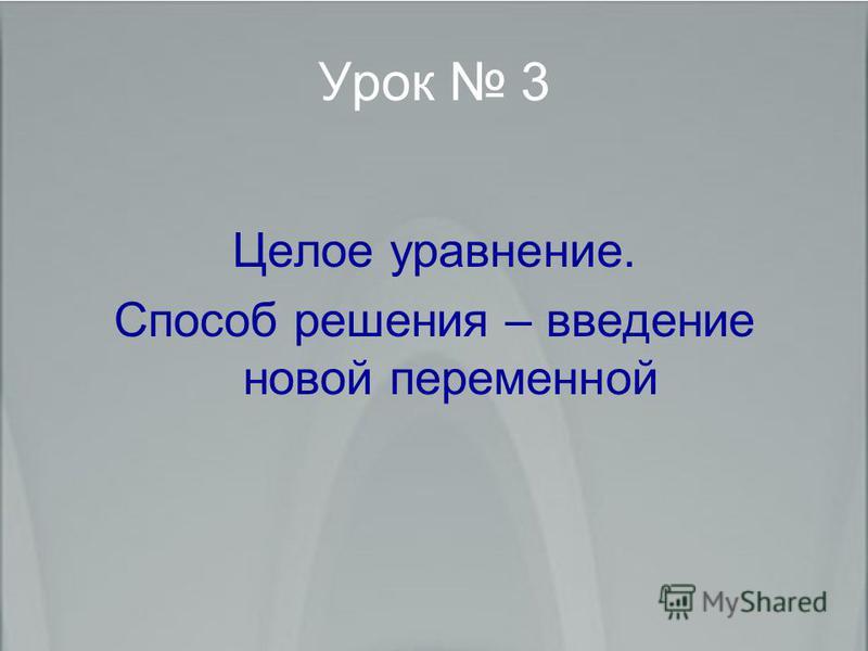 Урок 3 Целое уравнение. Способ решения – введение новой переменной