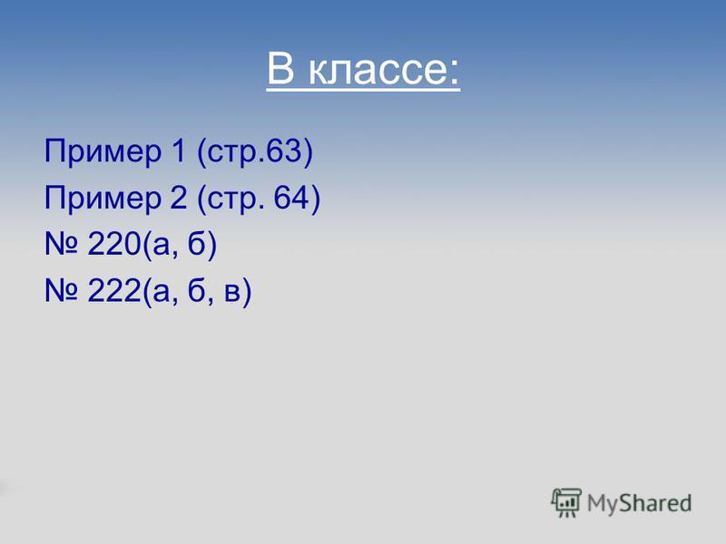 В классе: Пример 1 (стр.63) Пример 2 (стр. 64) 220(а, б) 222(а, б, в)