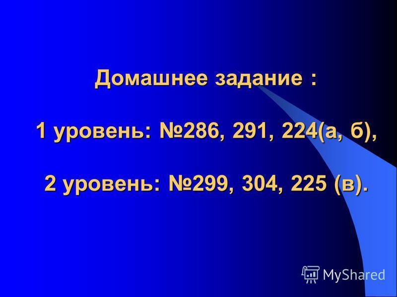 Домашнее задание : 1 уровень: 286, 291, 224(а, б), 2 уровень: 299, 304, 225 (в).