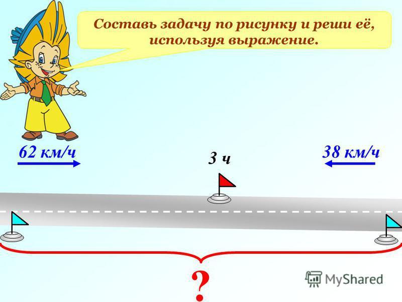 Составь задачу по рисунку и реши её, используя выражение. 62 км/ч 38 км/ч 3 ч ?