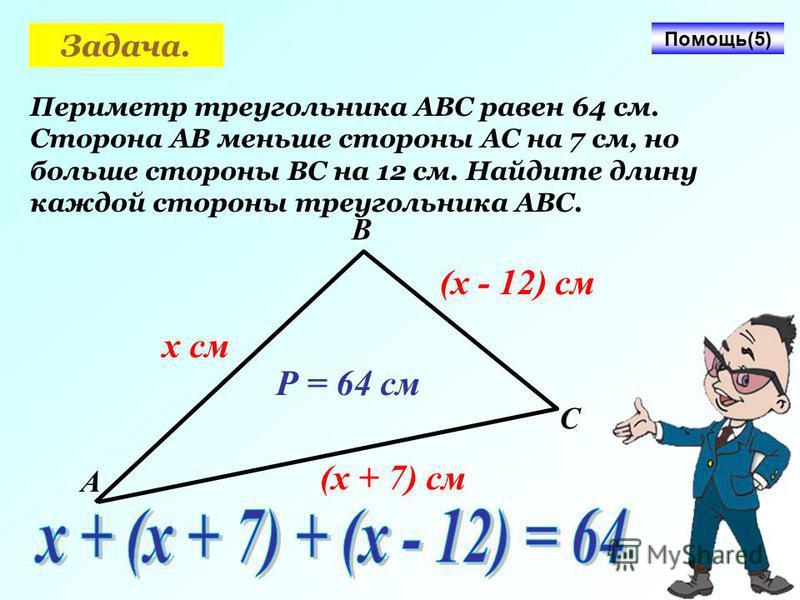Задача. Периметр треугольника АВС равен 64 см. Сторона АВ меньше стороны АС на 7 см, но больше стороны ВС на 12 см. Найдите длину каждой стороны треугольника АВС. Помощь(5) А В С х см (х + 7) см (х - 12) см Р = 64 см