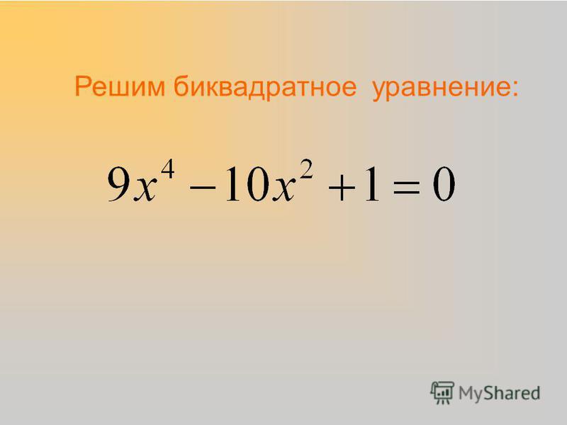 Решим биквадратное уравнение: