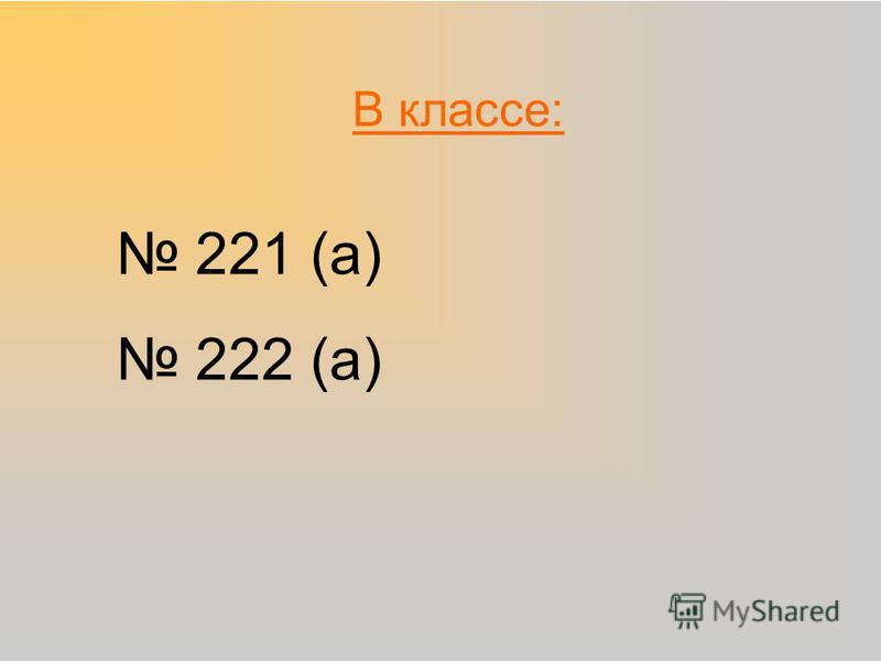 В классе: 221 (а) 222 (а)
