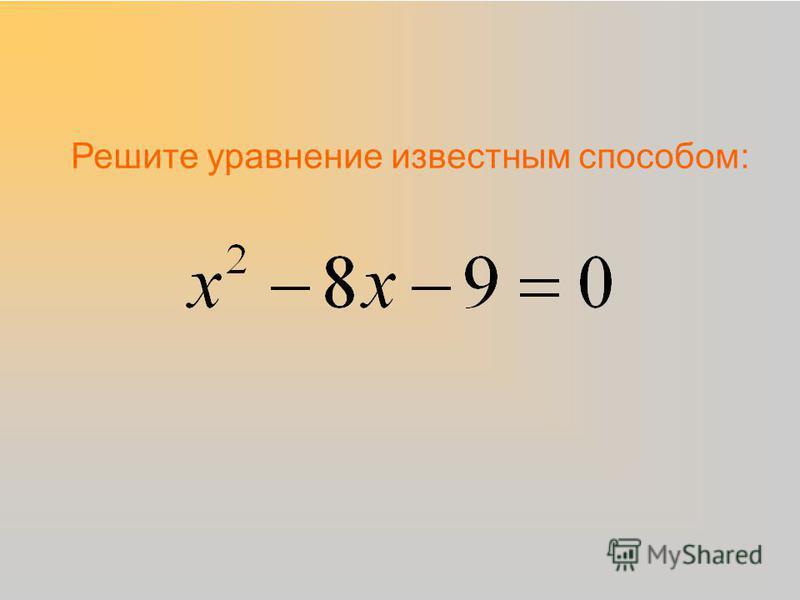 Решите уравнение известным способом: