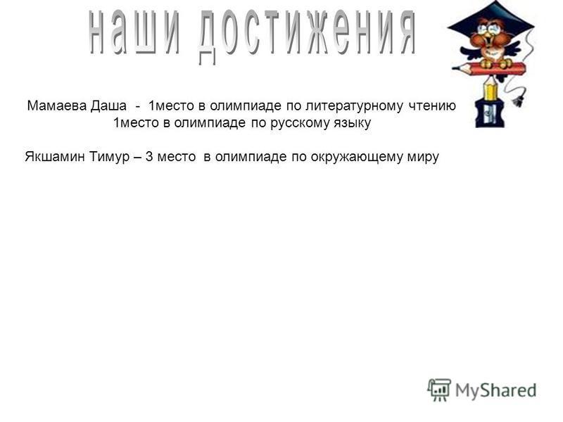 Мамаева Даша - 1 место в олимпиаде по литературному чтению 1 место в олимпиаде по русскому языку Якшамин Тимур – 3 место в олимпиаде по окружающему миру