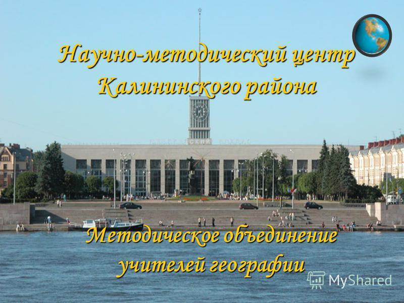 Научно-методический центр Калининского района Методическое объединение учителей географии