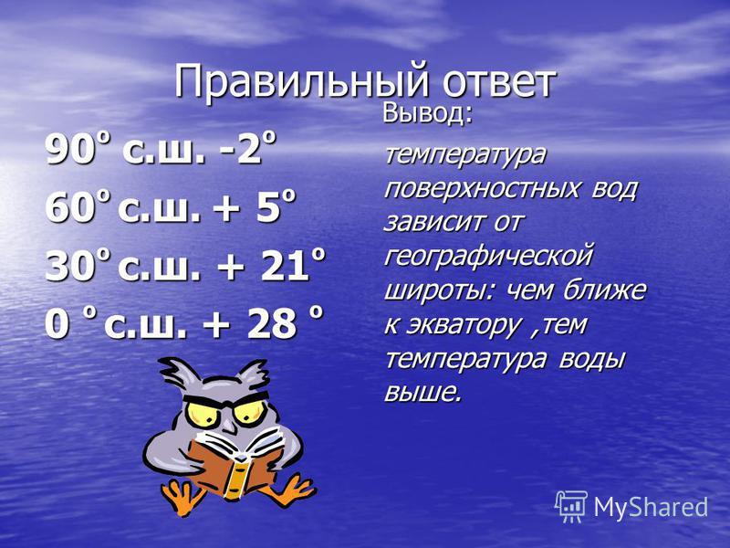 Правильный ответ 90 º с.ш. -2 º 60 º с.ш. + 5 º 30 º с.ш. + 21 º 0 º с.ш. + 28 º Вывод: Вывод: температура поверхностных вод зависит от географической широты: чем ближе к экватору,тем температура воды выше. температура поверхностных вод зависит от ге