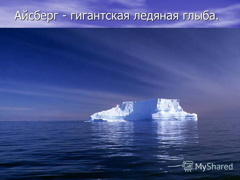 Айсберг - гигантская ледяная глыба.