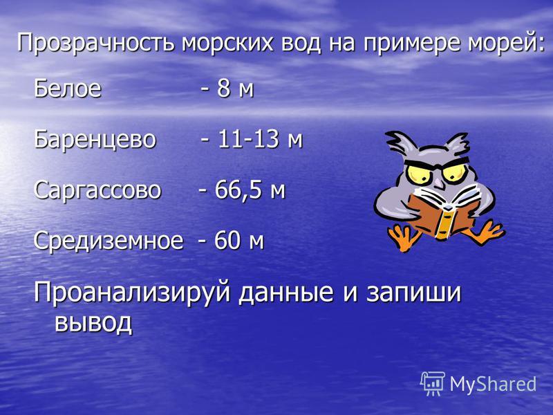 Прозрачность морских вод на примере морей: Белое - 8 м Баренцево - 11-13 м Саргассово - 66,5 м Средиземное - 60 м Проанализируй данные и запиши вывод