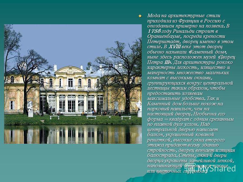 Мода на архитектурные стили приходила из Франции в Россию с опозданием примерно на полвека. В 1758 году Ринальди строит в Ораниенбауме, посреди крепости Петерштадт, дворец именно в этом стиле. В XVIII веке этот дворец обычно называли « Каменный дом »