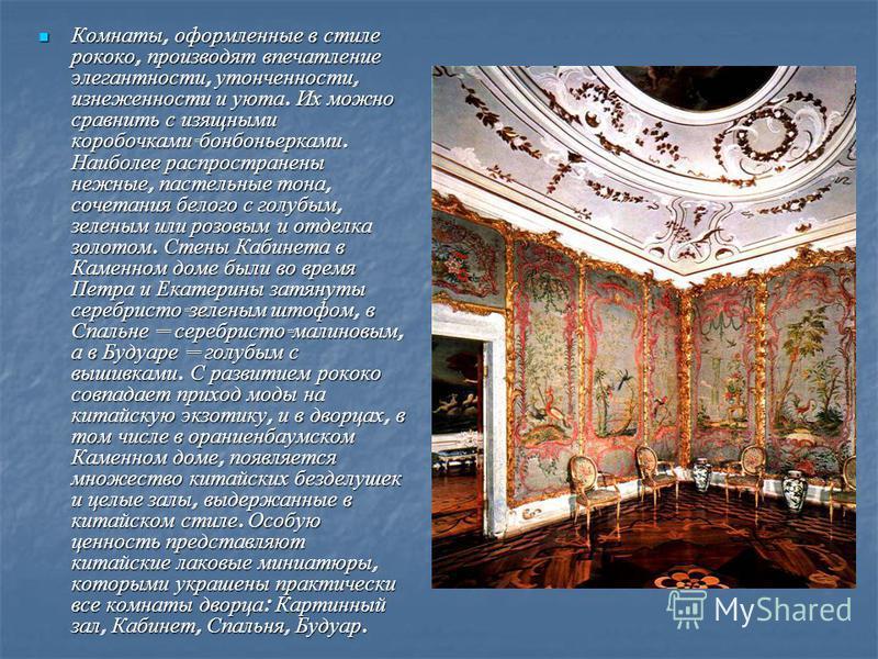 Комнаты, оформленные в стиле рококо, производят впечатление элегантности, утонченности, изнеженности и уюта. Их можно сравнить с изящными коробочками - бонбоньерками. Наиболее распространены нежные, пастельные тона, сочетания белого с голубым, зелены