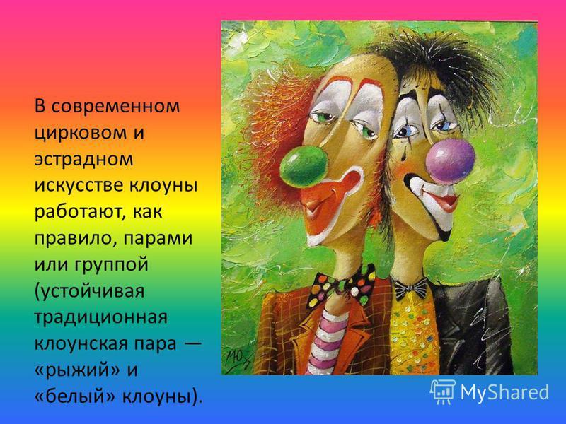 В современном цирковом и эстрадном искусстве клоуны работают, как правило, парами или группой (устойчивая традиционная клоунская пара «рыжий» и «белый» клоуны).