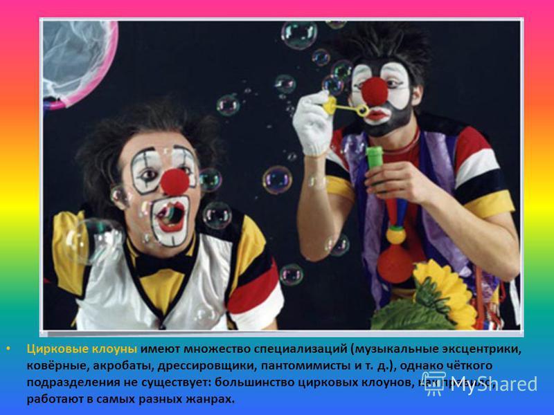 Цирковые клоуны имеют множество специализаций (музыкальные эксцентрики, ковёрные, акробаты, дрессировщики, пантомимисты и т. д.), однако чёткого подразделения не существует: большинство цирковых клоунов, как правило, работают в самых разных жанрах.