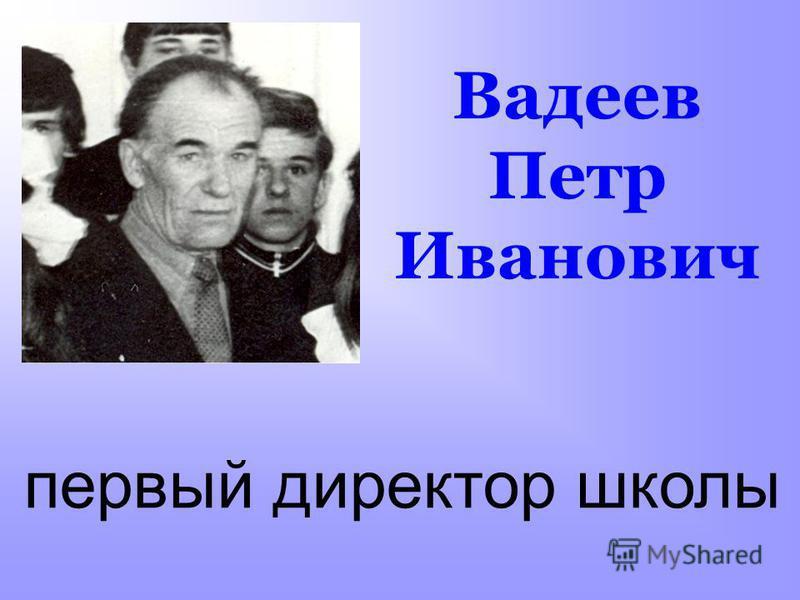 Вадеев Петр Иванович первый директор школы