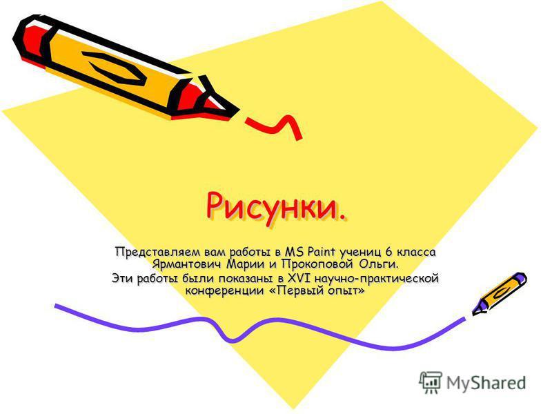 Рисунки.Рисунки. Представляем вам работы в MS Paint учениц 6 класса Ярмантович Марии и Прокоповой Ольги. Эти работы были показаны в XVI научно-практической конференции «Первый опыт»
