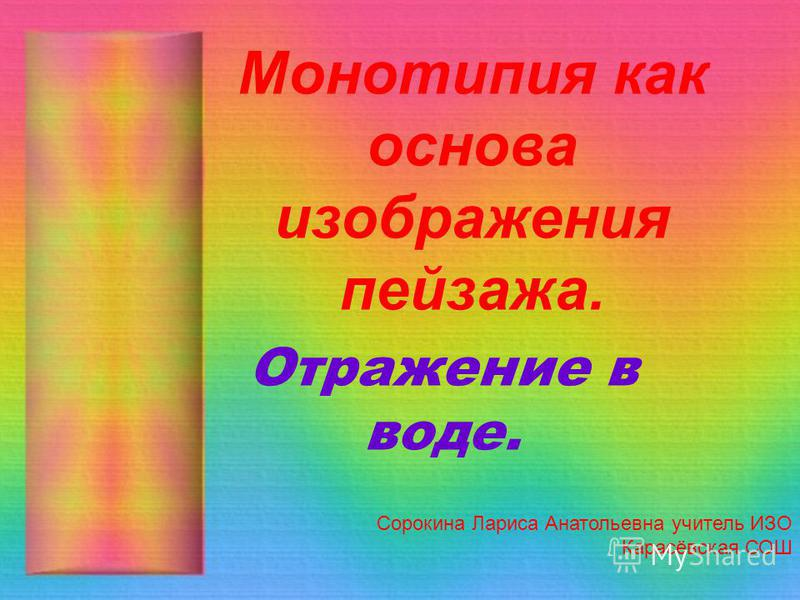 Монотипия как основа изображения пейзажа. Сорокина Лариса Анатольевна учитель ИЗО Карасёвская СОШ Отражение в воде.