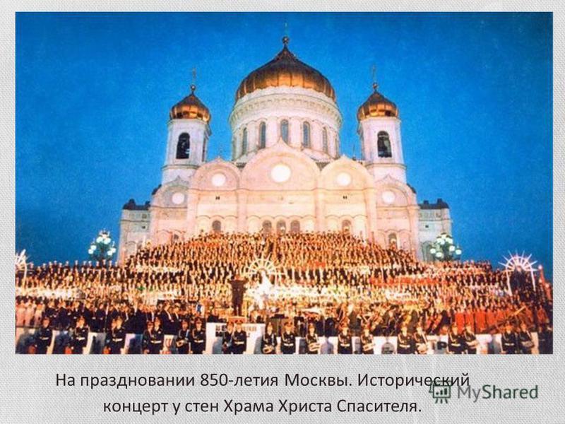 На праздновании 850-летия Москвы. Исторический концерт у стен Храма Христа Спасителя.