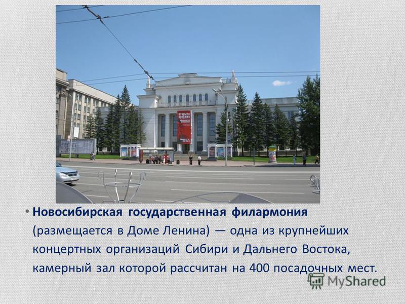 Новосибирская государственная филармония (размещается в Доме Ленина) одна из крупнейших концертных организаций Сибири и Дальнего Востока, камерный зал которой рассчитан на 400 посадочных мест.
