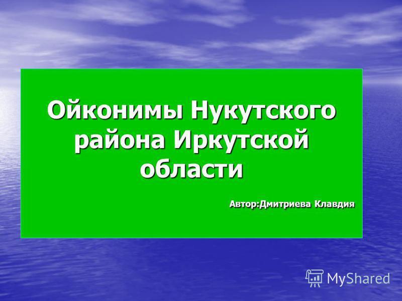 Ойконимы Нукутского района Иркутской области Автор:Дмитриева Клавдия