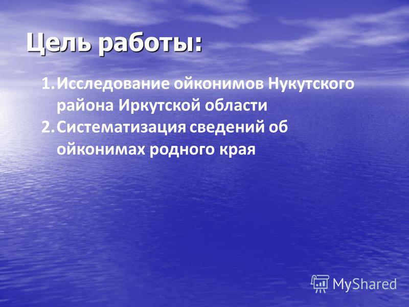 Цель работы: 1. Исследование ойконимов Нукутского района Иркутской области 2. Систематизация сведений об ойконимах родного края