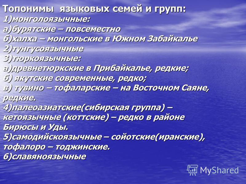 Топонимы языковых семей и групп: 1)монголоязычные: а)бурятские – повсеместно б)халха – монгольские в Южном Забайкалье 2)тунгусоязычные 3)тюркоязычные: а)древнетюркские в Прибайкалье, редкие; б) якутские современные, редко; в) тушино – тофаларские – н