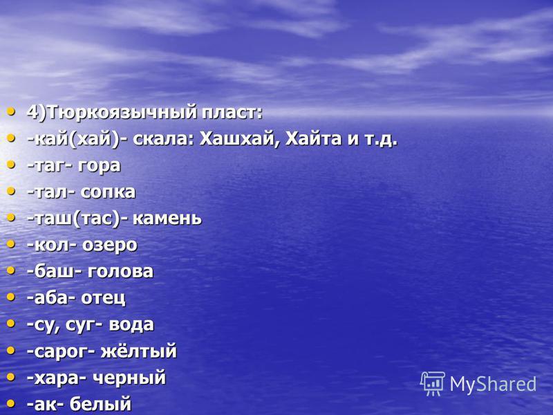 4)Тюркоязычный пласт: 4)Тюркоязычный пласт: -кай(хай)- скала: Хашхай, Хайта и т.д. -кай(хай)- скала: Хашхай, Хайта и т.д. -таг- гора -таг- гора -тал- сопка -тал- сопка -таш(тассс)- камень -таш(тассс)- камень -кол- озеро -кол- озеро -баш- голова -баш-