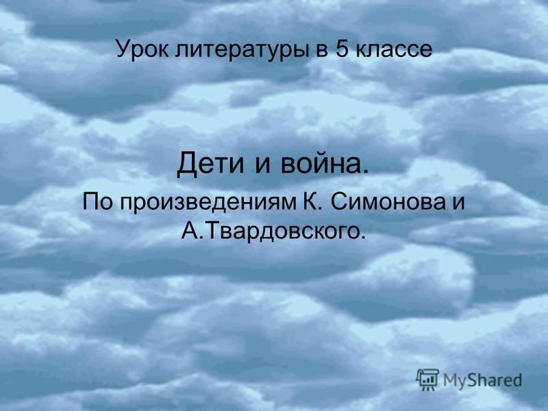 Урок литературы в 5 клаccе Дети и война. По произведениям К. Симонова и А.Твардовского.
