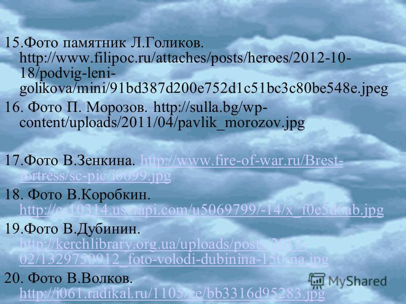 15. Фото памятник Л.Голиков. http://www.filipoc.ru/attaches/posts/heroes/2012-10- 18/podvig-leni- golikova/mini/91bd387d200e752d1c51bc3c80be548e.jpeg 16. Фото П. Морозов. http://sulla.bg/wp- content/uploads/2011/04/pavlik_morozov.jpg 17. Фото В.Зенки