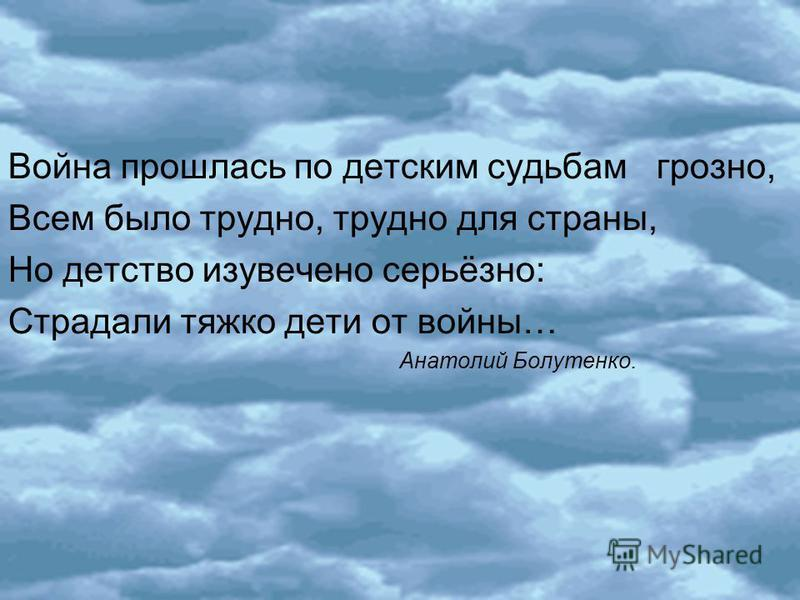Война прошлась по детским судьбам грозно, Всем было трудно, трудно для страны, Но детство изувечено серьёзно: Страдали тяжко дети от войны… Анатолий Болутенко.